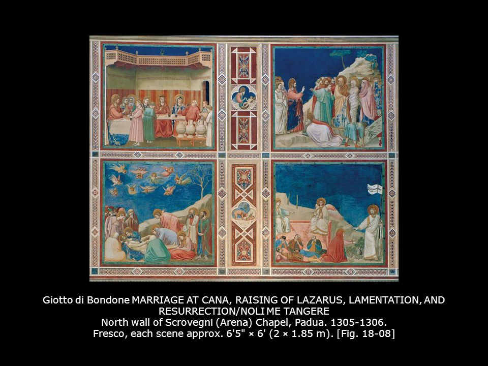 Giotto di Bondone MARRIAGE AT CANA, RAISING OF LAZARUS, LAMENTATION, AND RESURRECTION/NOLI ME TANGERE North wall of Scrovegni (Arena) Chapel, Padua. 1305-1306. Fresco, each scene approx. 6 5 × 6 (2 × 1.85 m). [Fig. 18-08]